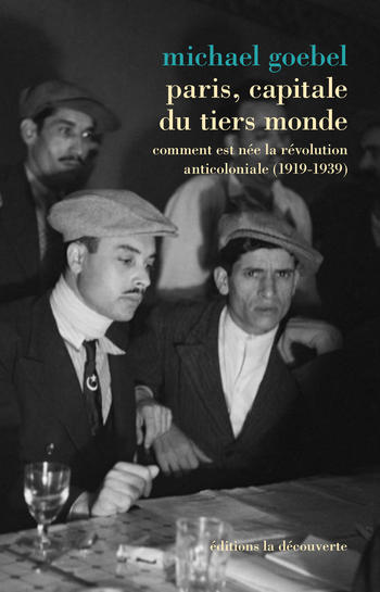 Paris, capitale du tiers monde: comment est neé la révolution anticoloniale (1919-1939) - Michael Goebel